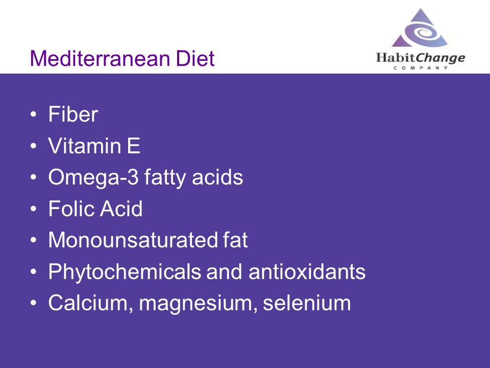 Mediterranean Diet Fiber. Vitamin E. Omega-3 fatty acids. Folic Acid. Monounsaturated fat. Phytochemicals and antioxidants.