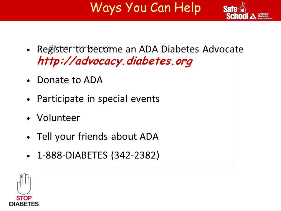 Ways You Can Help Register to become an ADA Diabetes Advocate http://advocacy.diabetes.org. Donate to ADA.