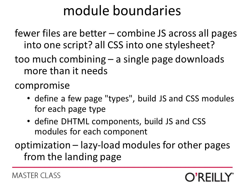 module boundaries fewer files are better – combine JS across all pages into one script all CSS into one stylesheet