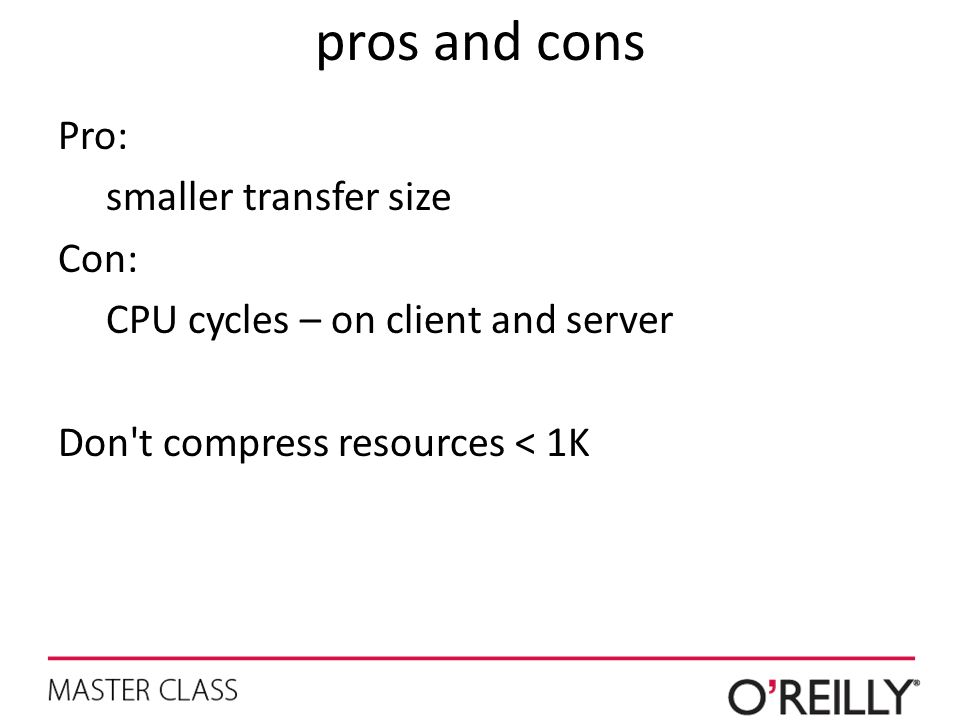 pros and cons Pro: smaller transfer size Con: CPU cycles – on client and server Don t compress resources < 1K