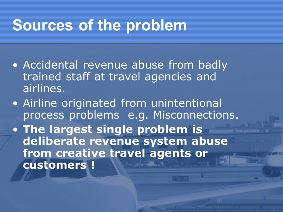 Sources of the problemAccidental revenue abuse from badly trained staff at travel agencies and airlines.