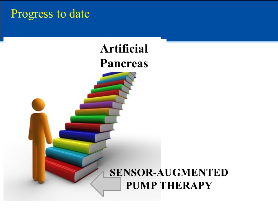 Progress to date Artificial Pancreas SENSOR-AUGMENTED PUMP THERAPY