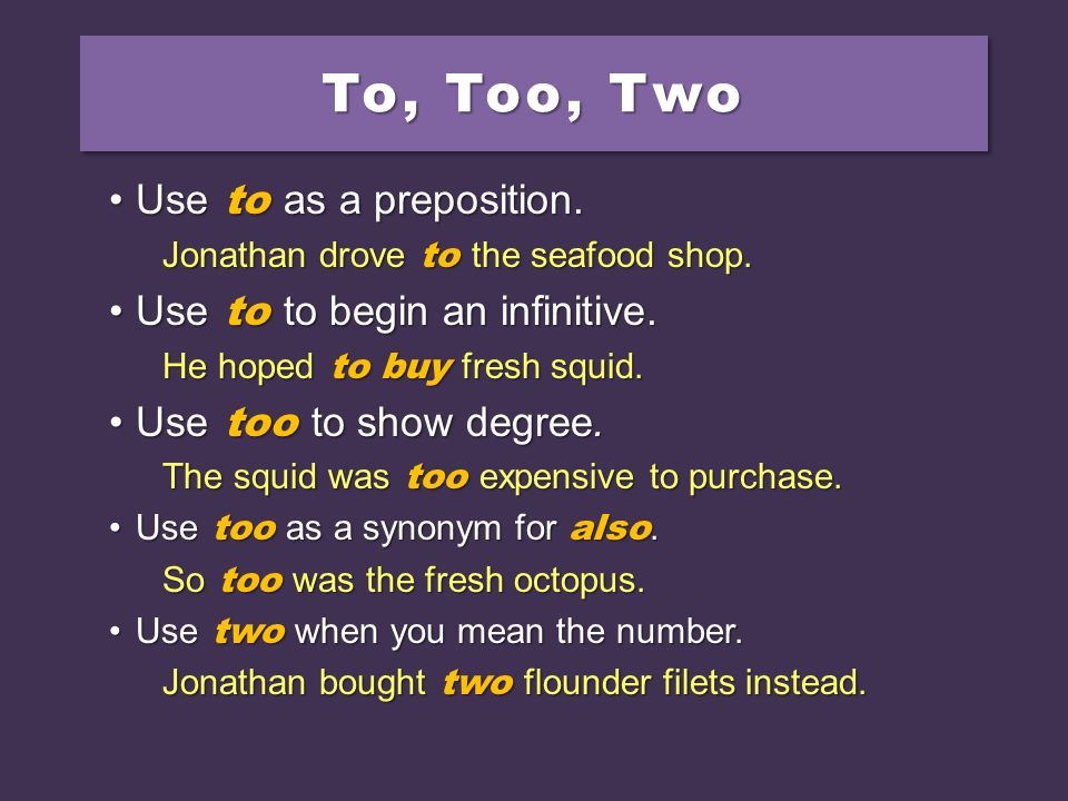 To, Too, Two Use to as a preposition. Use to to begin an infinitive.