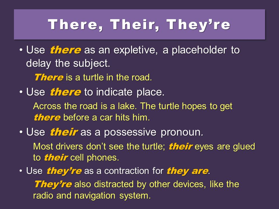 There, Their, They're Use there as an expletive, a placeholder to delay the subject. There is a turtle in the road.