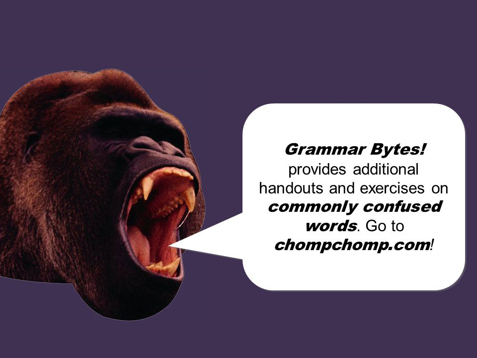 Grammar Bytes! provides additional handouts and exercises on commonly confused words. Go to chompchomp.com!