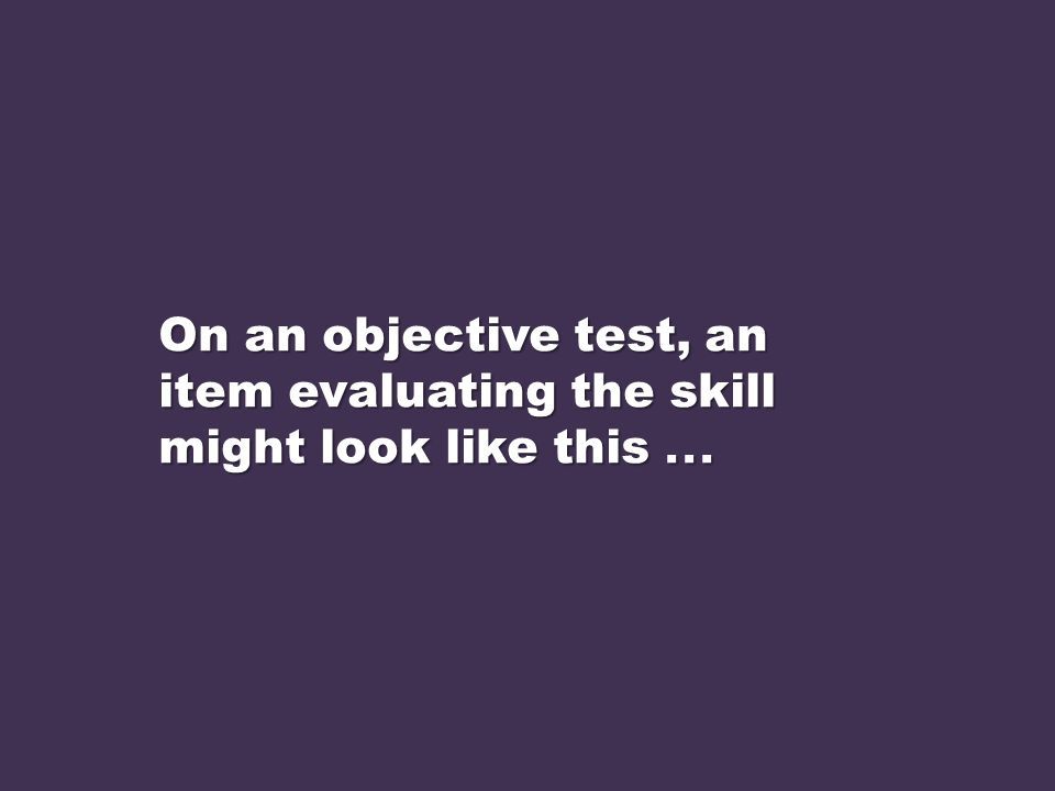 On an objective test, an item evaluating the skill might look like this . . .