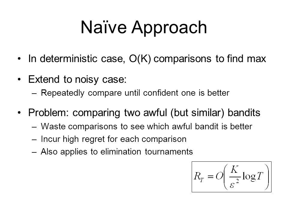 Naïve Approach In deterministic case, O(K) comparisons to find max