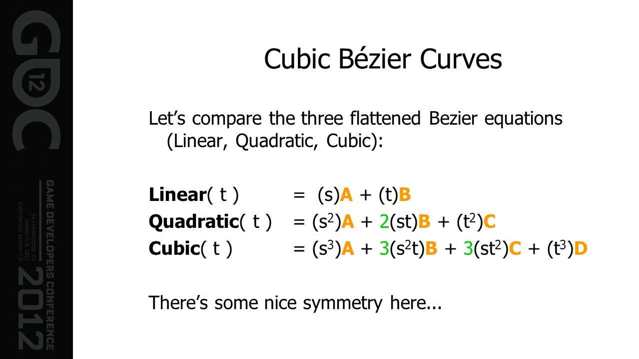 Cubic Bézier CurvesLet's compare the three flattened Bezier equations (Linear, Quadratic, Cubic): Linear( t ) = (s)A + (t)B.