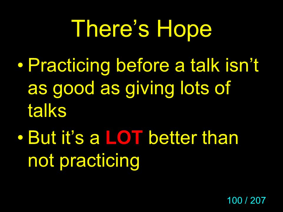 There's Hope Practicing before a talk isn't as good as giving lots of talks.