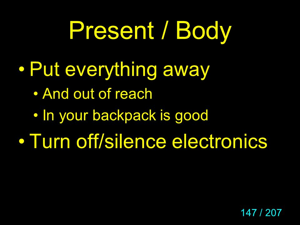 Present / Body Put everything away Turn off/silence electronics