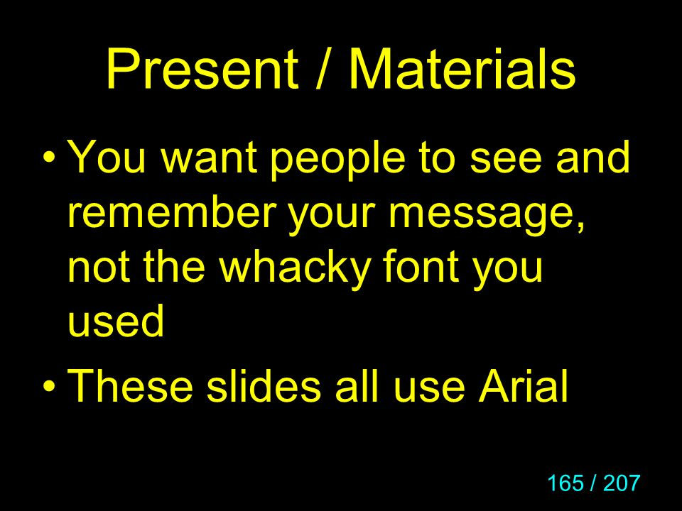 Present / Materials You want people to see and remember your message, not the whacky font you used.