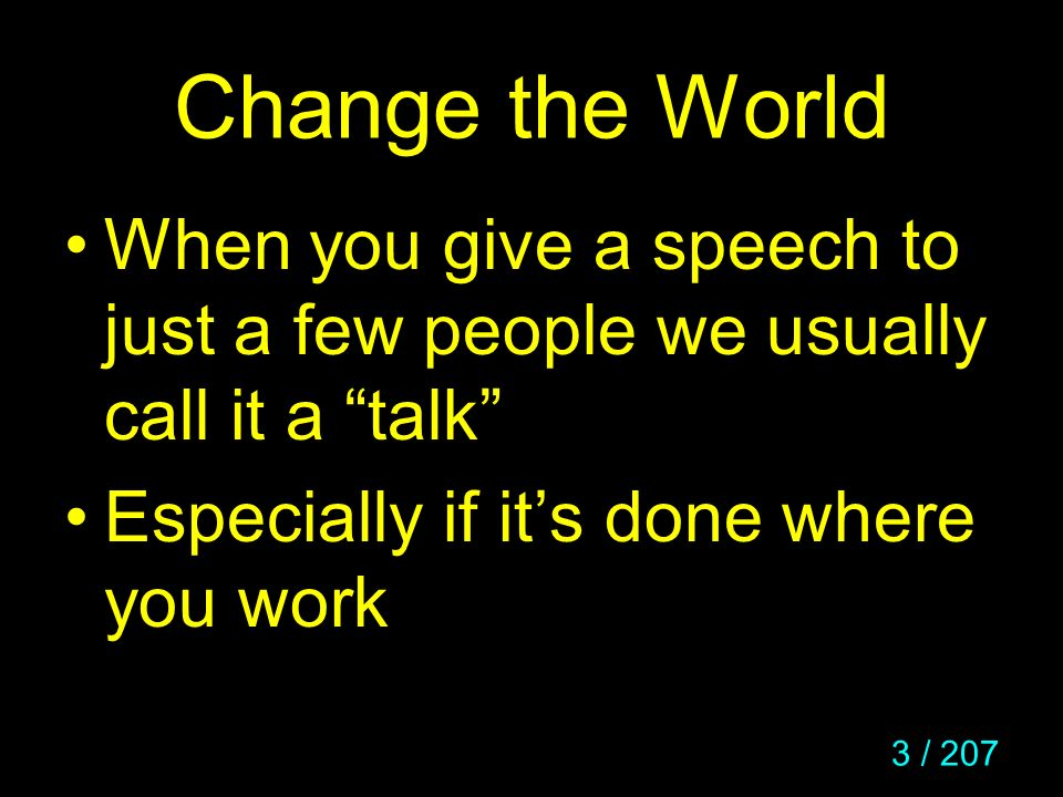 Change the World When you give a speech to just a few people we usually call it a talk Especially if it's done where you work.