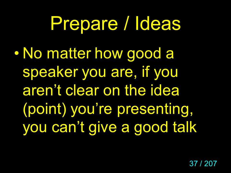 Prepare / Ideas No matter how good a speaker you are, if you aren't clear on the idea (point) you're presenting, you can't give a good talk.