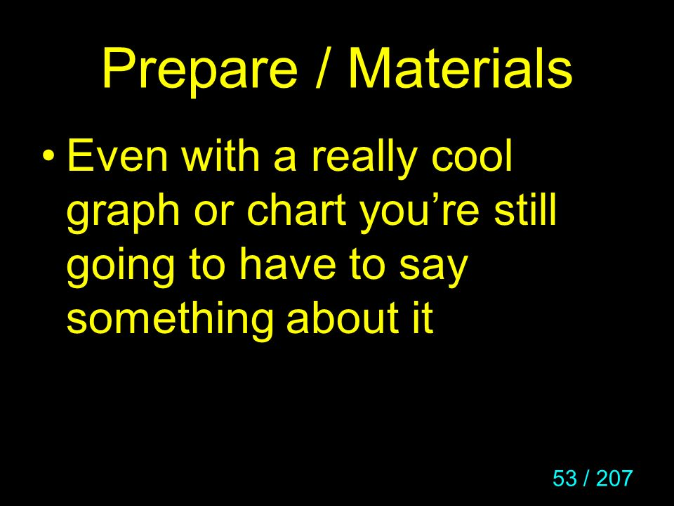 Prepare / Materials Even with a really cool graph or chart you're still going to have to say something about it.