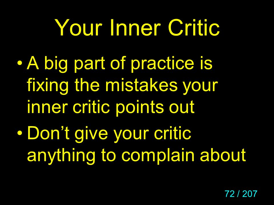 Your Inner Critic A big part of practice is fixing the mistakes your inner critic points out.