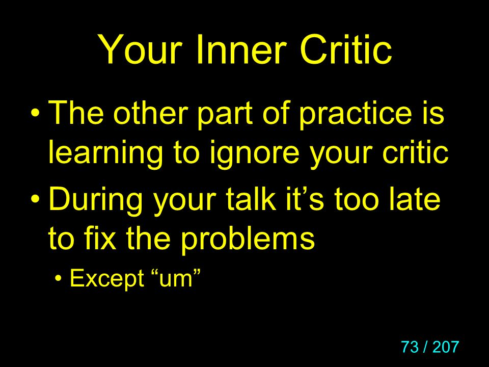 Your Inner Critic The other part of practice is learning to ignore your critic. During your talk it's too late to fix the problems.