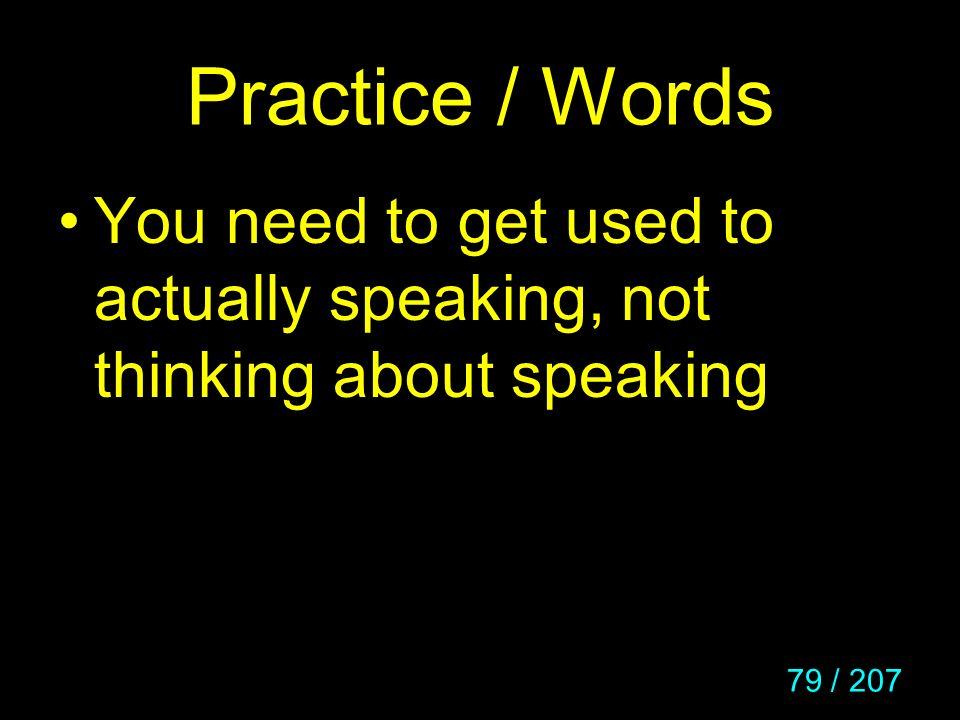 Practice / Words You need to get used to actually speaking, not thinking about speaking