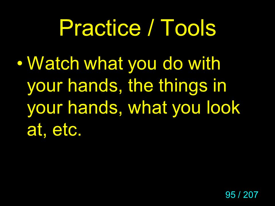 Practice / Tools Watch what you do with your hands, the things in your hands, what you look at, etc.