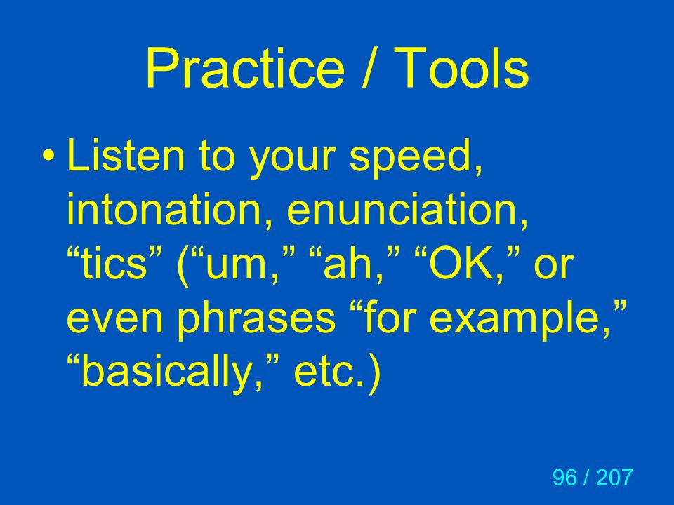 Practice / Tools Listen to your speed, intonation, enunciation, tics ( um, ah, OK, or even phrases for example, basically, etc.)