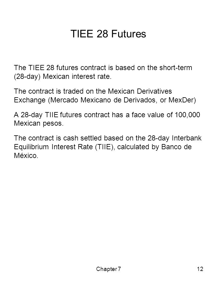 TIEE 28 Futures The TIEE 28 futures contract is based on the short-term (28-day) Mexican interest rate.