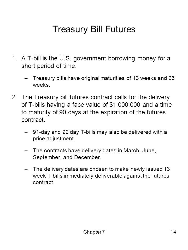 Treasury Bill Futures A T-bill is the U.S. government borrowing money for a short period of time.