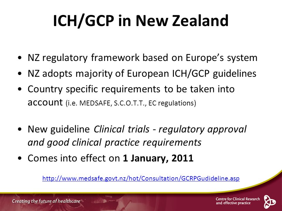 ICH/GCP in New Zealand NZ regulatory framework based on Europe's system. NZ adopts majority of European ICH/GCP guidelines.