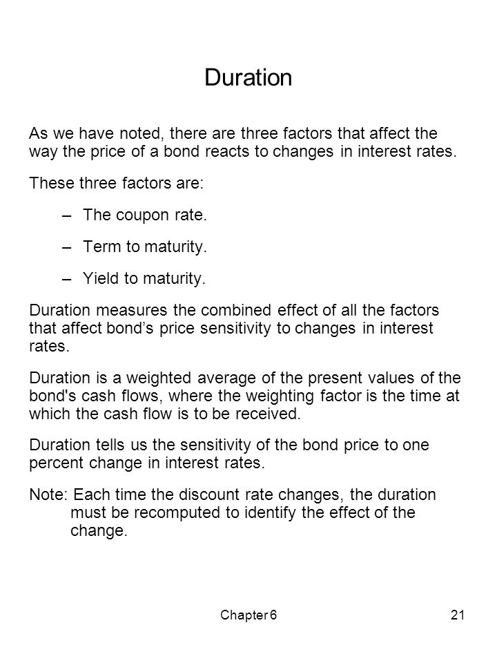 Duration As we have noted, there are three factors that affect the way the price of a bond reacts to changes in interest rates.