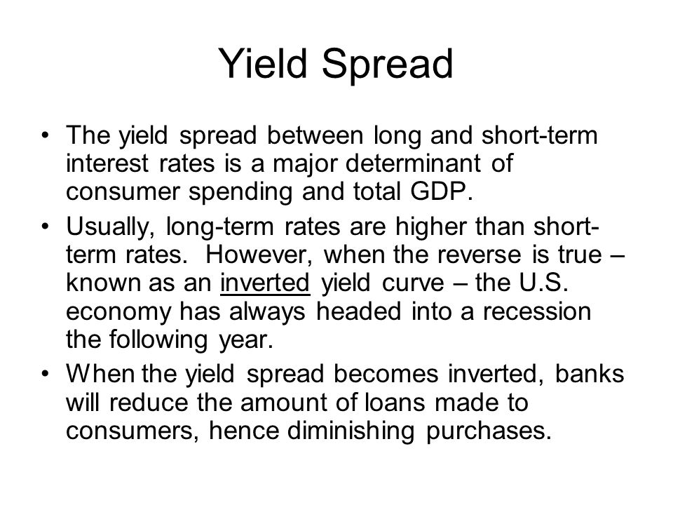 Yield Spread The yield spread between long and short-term interest rates is a major determinant of consumer spending and total GDP.