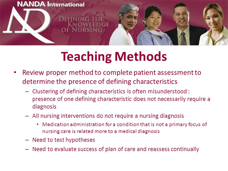 Teaching Methods Review proper method to complete patient assessment to determine the presence of defining characteristics.