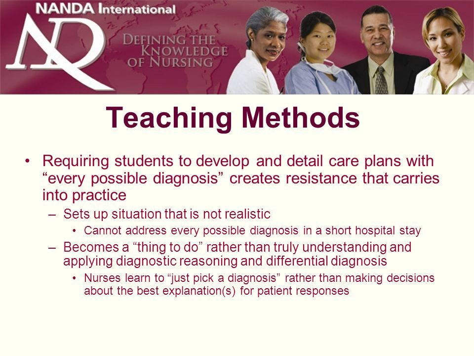 Teaching Methods Requiring students to develop and detail care plans with every possible diagnosis creates resistance that carries into practice.