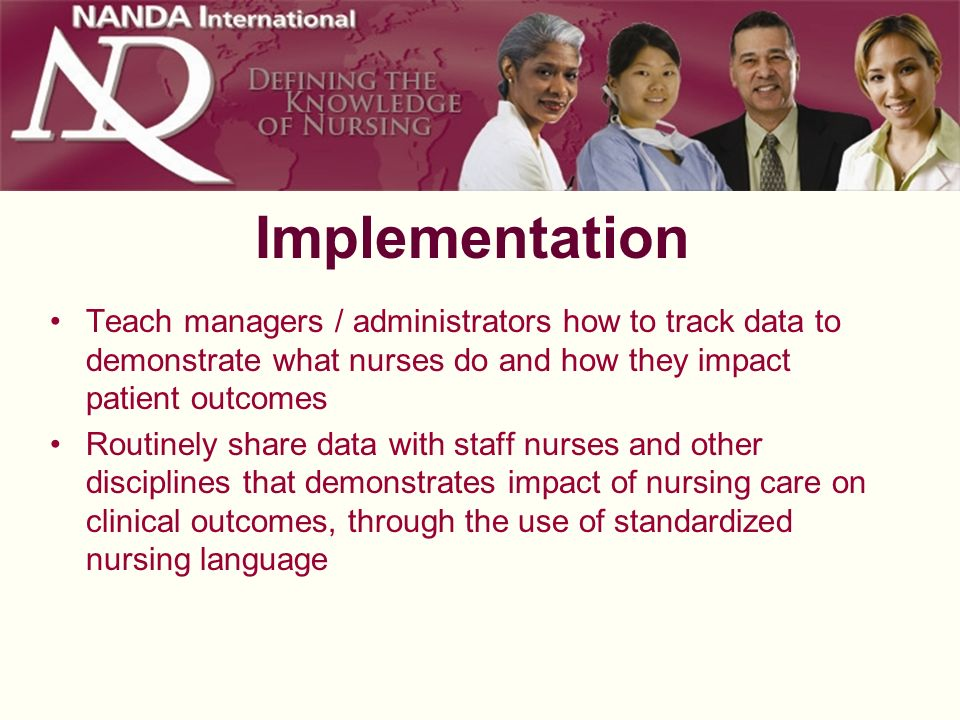 Implementation Teach managers / administrators how to track data to demonstrate what nurses do and how they impact patient outcomes.