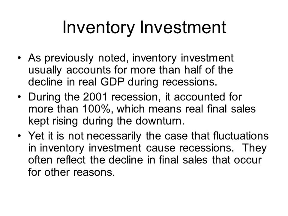 Inventory Investment As previously noted, inventory investment usually accounts for more than half of the decline in real GDP during recessions.