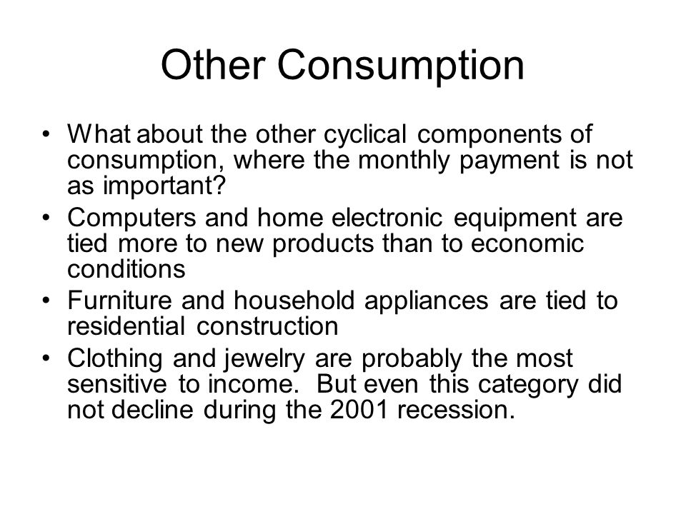 Other Consumption What about the other cyclical components of consumption, where the monthly payment is not as important