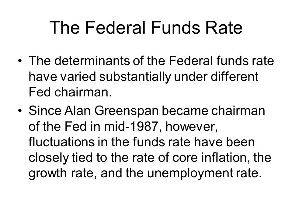 The Federal Funds Rate The determinants of the Federal funds rate have varied substantially under different Fed chairman.