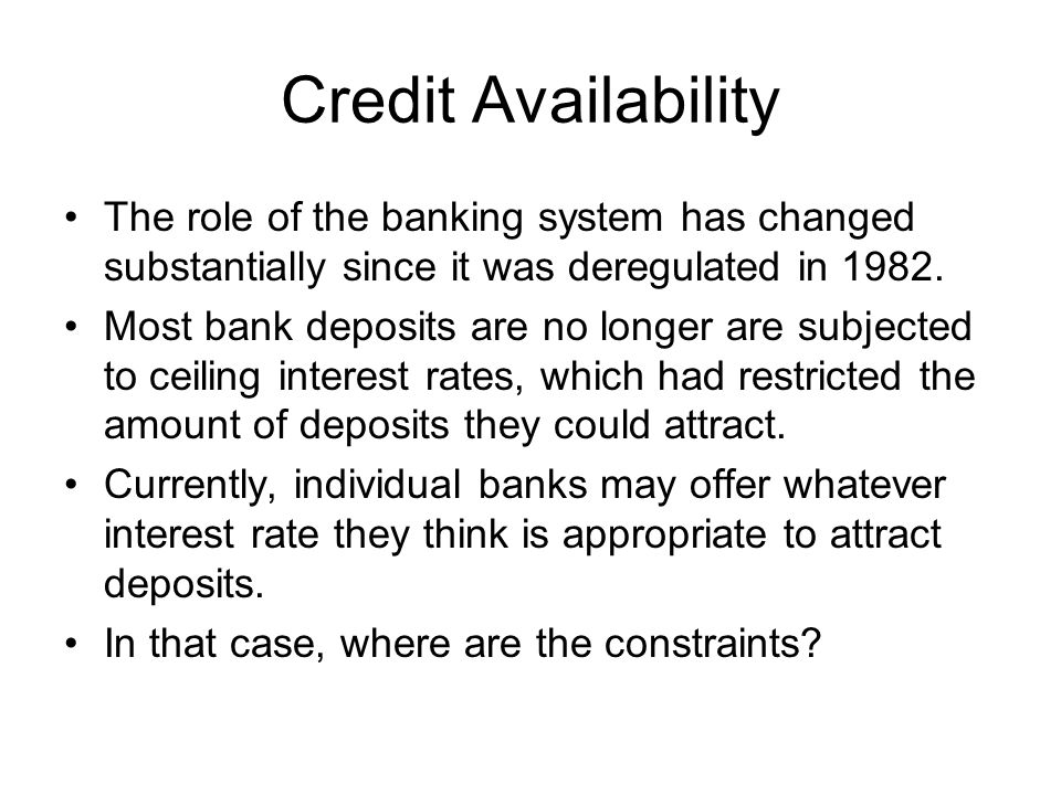 Credit Availability The role of the banking system has changed substantially since it was deregulated in 1982.