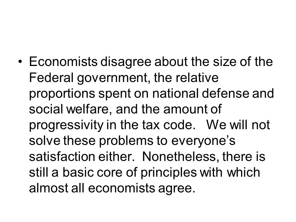 Economists disagree about the size of the Federal government, the relative proportions spent on national defense and social welfare, and the amount of progressivity in the tax code.