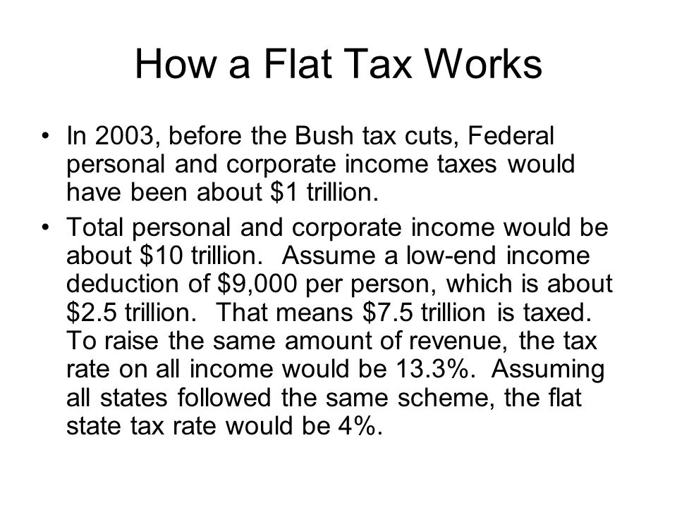 How a Flat Tax Works In 2003, before the Bush tax cuts, Federal personal and corporate income taxes would have been about $1 trillion.