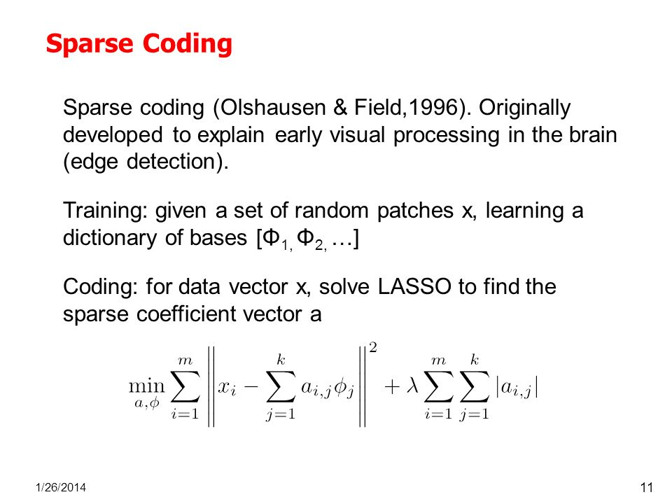 Sparse Coding Sparse coding (Olshausen & Field,1996). Originally developed to explain early visual processing in the brain (edge detection).