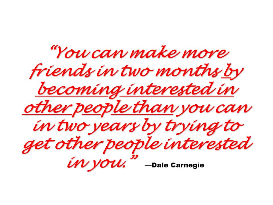 You can make more friends in two months by becoming interested in other people than you can in two years by trying to get other people interested in you. —Dale Carnegie