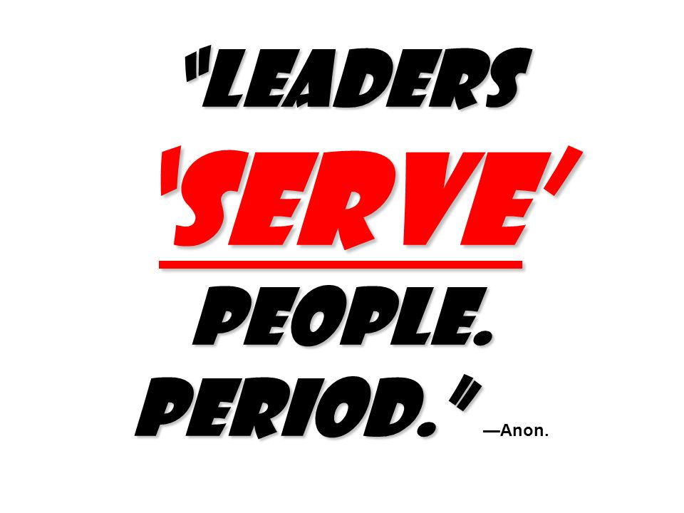 Leaders 'SERVE' people. Period. —Anon.
