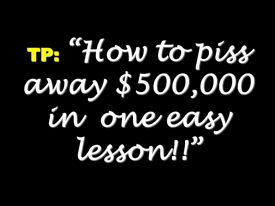 TP: How to piss away $500,000 in one easy lesson!!