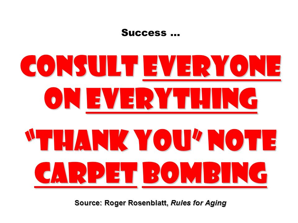 Success … Consult everyone on everything Thank you note carpet bombing Source: Roger Rosenblatt, Rules for Aging