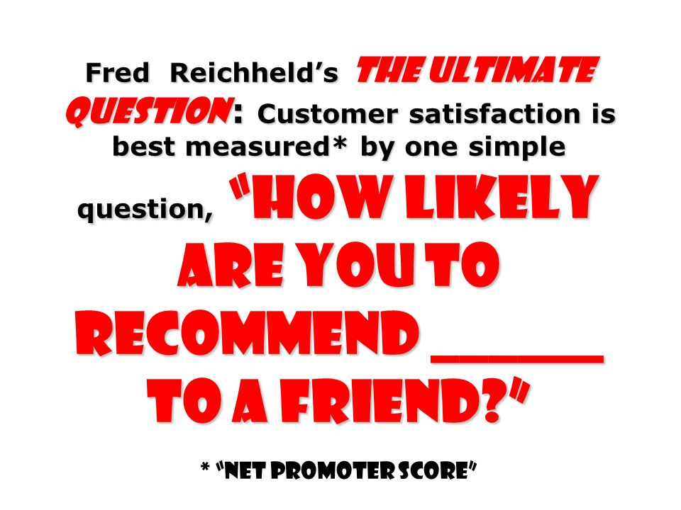 Fred Reichheld's The Ultimate Question : Customer satisfaction is best measured* by one simple question, how likely are you to recommend ______ to a friend