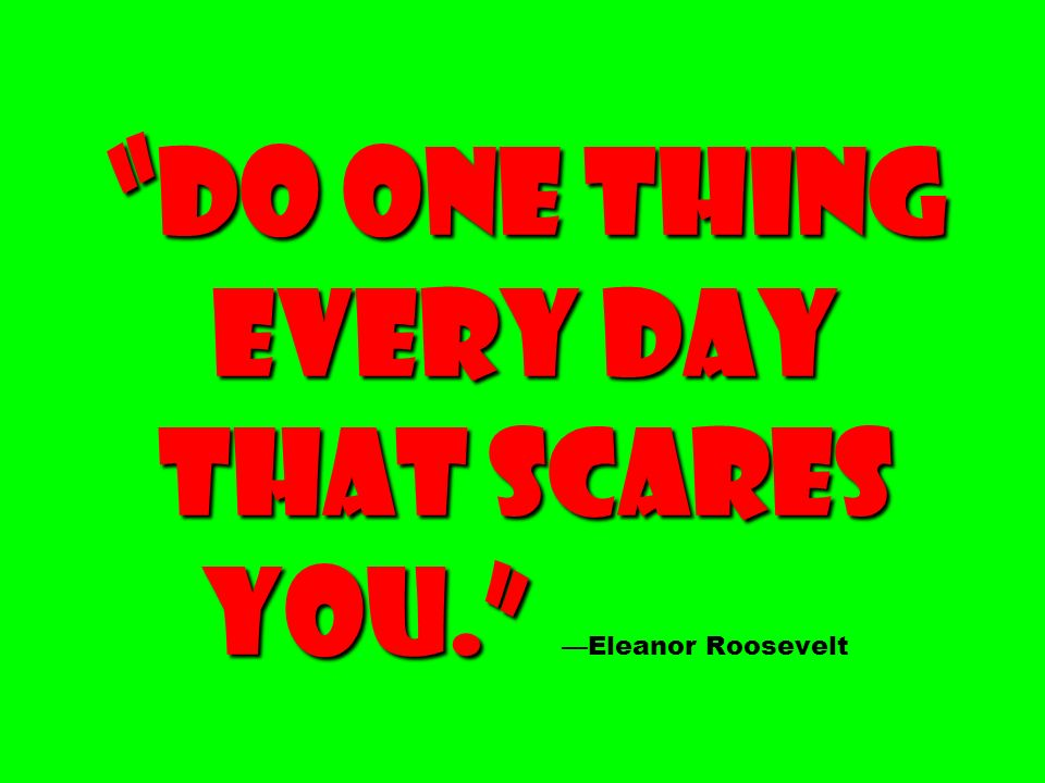 Do one thing every day that scares you. —Eleanor Roosevelt