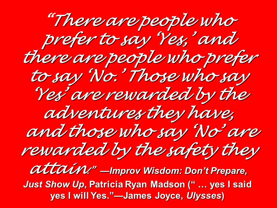 There are people who prefer to say 'Yes,' and there are people who prefer to say 'No.' Those who say 'Yes' are rewarded by the adventures they have, and those who say 'No' are rewarded by the safety they attain. —Improv Wisdom: Don't Prepare, Just Show Up, Patricia Ryan Madson ( … yes I said yes I will Yes. —James Joyce, Ulysses)