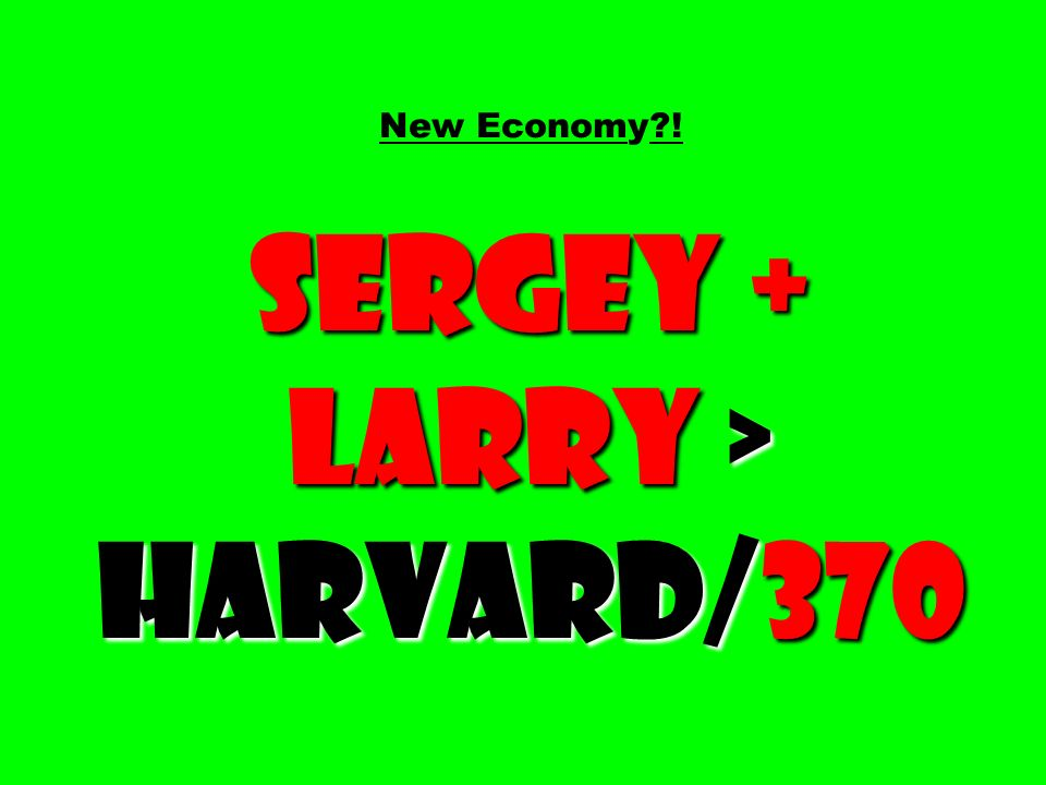 New Economy ! Sergey + Larry > Harvard/370