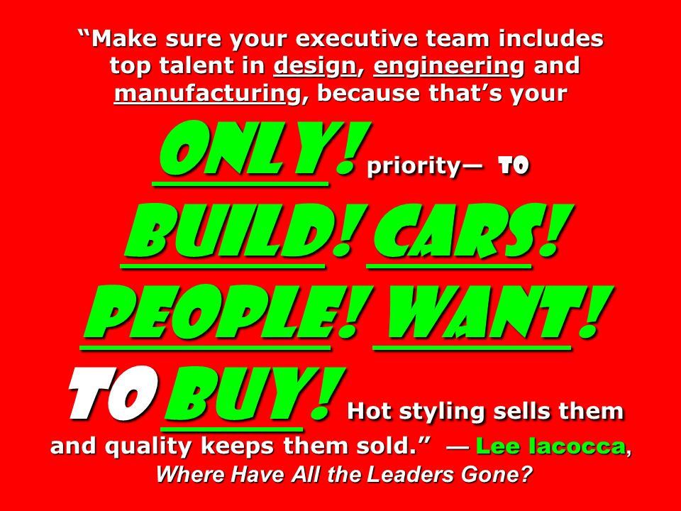 Make sure your executive team includes top talent in design, engineering and manufacturing, because that's your only! priority— to build! Cars! People! Want! to buy! Hot styling sells them and quality keeps them sold. — Lee Iacocca, Where Have All the Leaders Gone