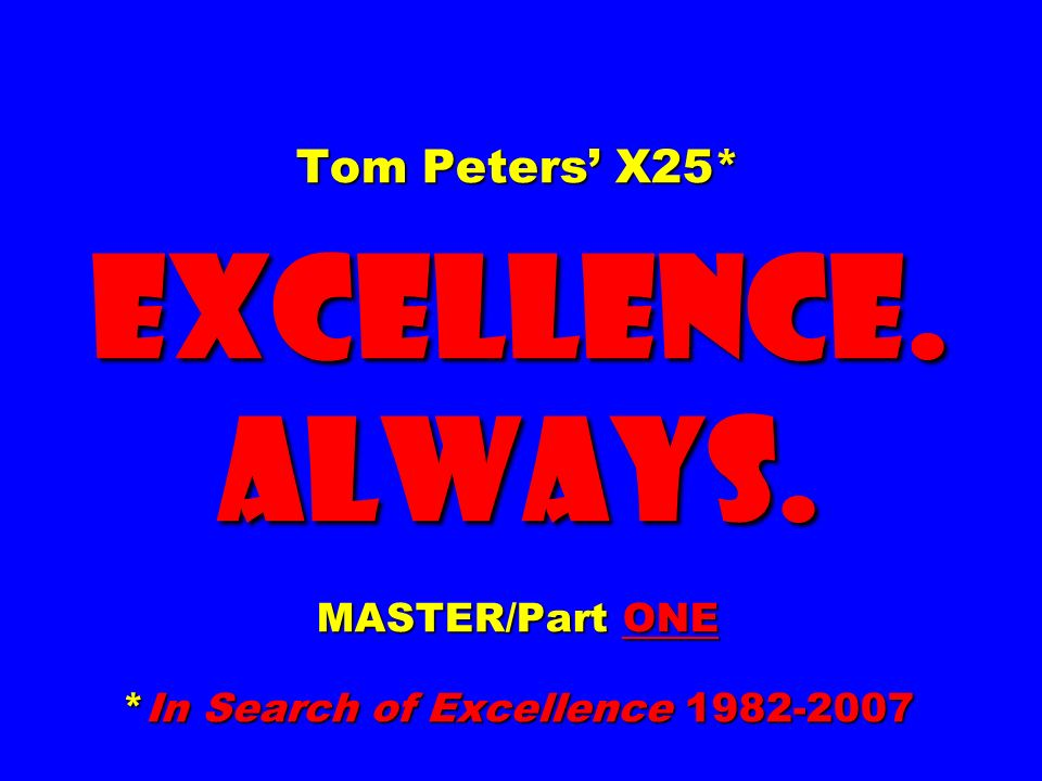 Tom Peters' X25. EXCELLENCE. ALWAYS. MASTER/Part ONE