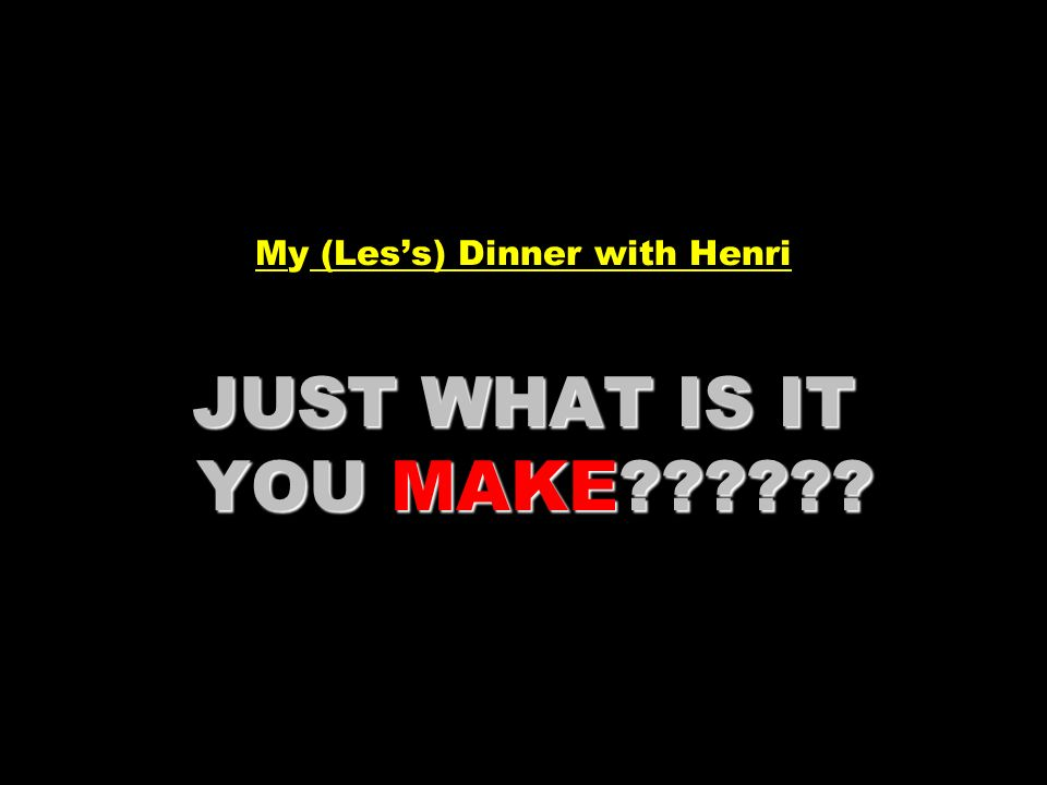 My (Les's) Dinner with Henri JUST WHAT IS IT YOU MAKE