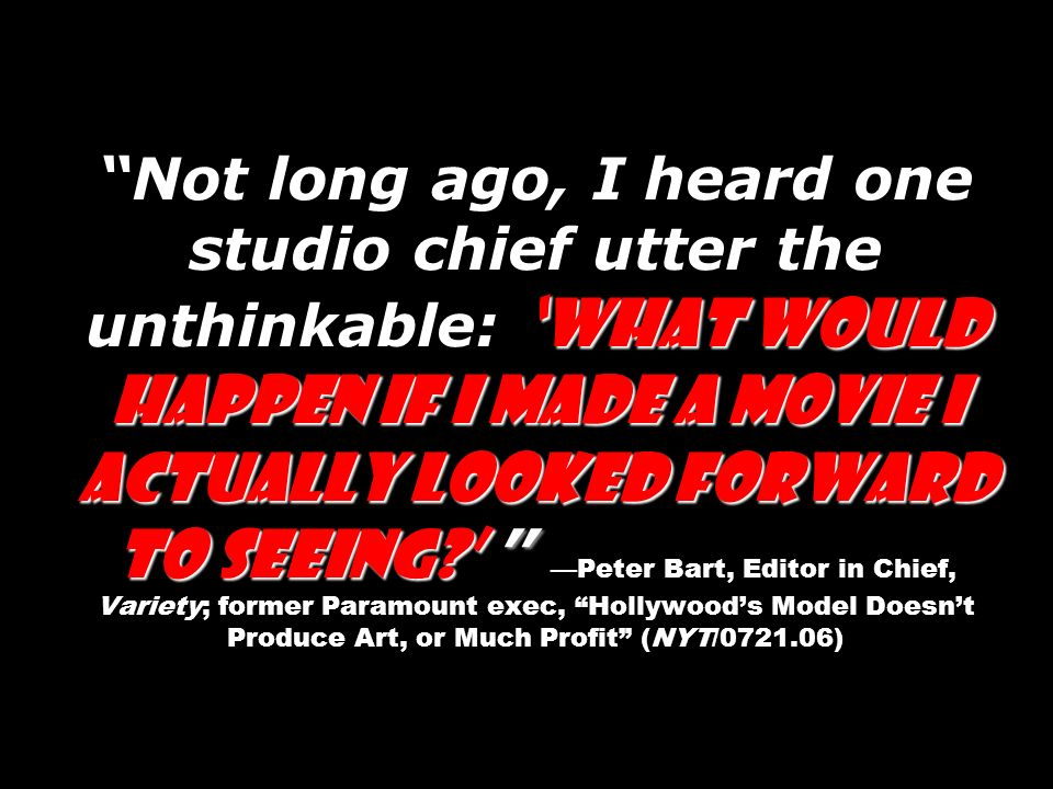 Not long ago, I heard one studio chief utter the unthinkable: 'What would happen if I made a movie I actually looked forward to seeing ' —Peter Bart, Editor in Chief, Variety; former Paramount exec, Hollywood's Model Doesn't Produce Art, or Much Profit (NYT/0721.06)